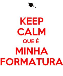 Poster: KEEP CALM QUE É  MINHA FORMATURA