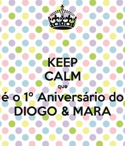 Poster: KEEP CALM que é o 1º Aniversário do DIOGO & MARA
