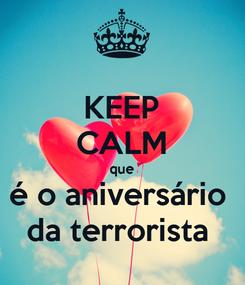 Poster: KEEP CALM que é o aniversário  da terrorista