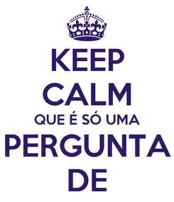 Poster: KEEP CALM QUE É SÓ UMA PERGUNTA DE