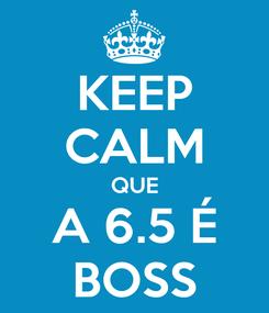 Poster: KEEP CALM QUE A 6.5 É BOSS
