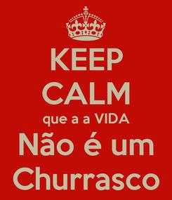Poster: KEEP CALM que a a VIDA Não é um Churrasco