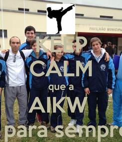 Poster: KEEP CALM que a AIKW  é para sempre