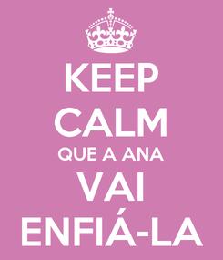Poster: KEEP CALM QUE A ANA VAI ENFIÁ-LA
