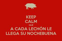 Poster: KEEP CALM QUE A CADA LECHÓN LE LLEGA SU NOCHEBUENA