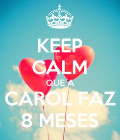 Poster: KEEP CALM QUE A CAROL FAZ 8 MESES