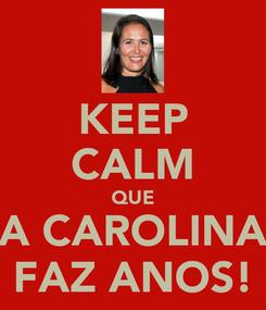 Poster: KEEP CALM QUE A CAROLINA FAZ ANOS!