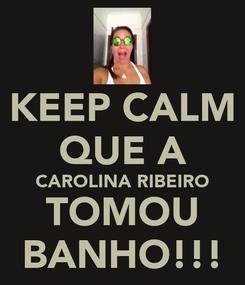 Poster: KEEP CALM QUE A CAROLINA RIBEIRO TOMOU BANHO!!!
