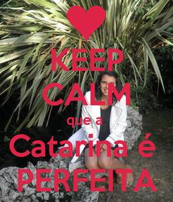 Poster: KEEP CALM que a  Catarina é  PERFEITA