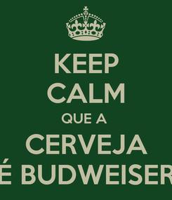 Poster: KEEP CALM QUE A  CERVEJA É BUDWEISER