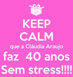 Poster: KEEP CALM que a Cláudia Araujo faz  40 anos Sem stress!!!!