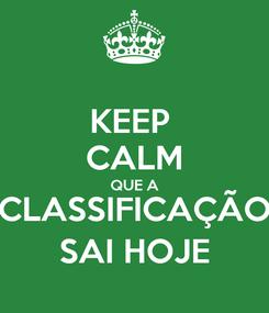 Poster: KEEP  CALM QUE A CLASSIFICAÇÃO SAI HOJE