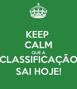 Poster: KEEP  CALM QUE A CLASSIFICAÇÃO SAI HOJE!