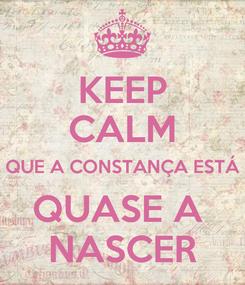 Poster: KEEP CALM QUE A CONSTANÇA ESTÁ QUASE A  NASCER