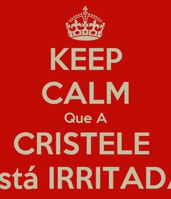 Poster: KEEP CALM Que A CRISTELE  Está IRRITADA