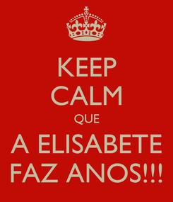 Poster: KEEP CALM QUE A ELISABETE FAZ ANOS!!!