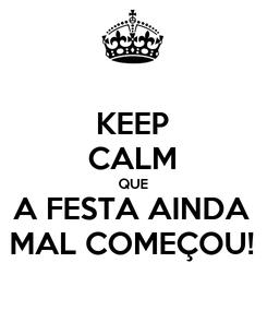 Poster: KEEP CALM QUE A FESTA AINDA MAL COMEÇOU!