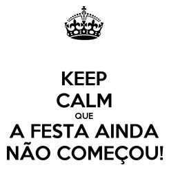 Poster: KEEP CALM QUE A FESTA AINDA NÃO COMEÇOU!