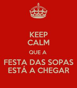 Poster: KEEP CALM QUE A  FESTA DAS SOPAS ESTÁ A CHEGAR