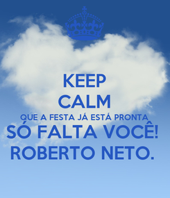 Poster: KEEP CALM QUE A FESTA JÁ ESTÁ PRONTA  SÓ FALTA VOCÊ!  ROBERTO NETO.