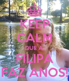 Poster: KEEP CALM QUE A  FILIPA FAZ ANOS!