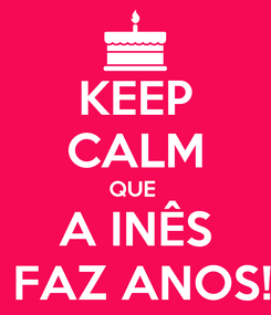 Poster: KEEP CALM QUE  A INÊS  FAZ ANOS!