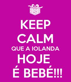 Poster: KEEP CALM QUE A IOLANDA HOJE   É BEBÉ!!!