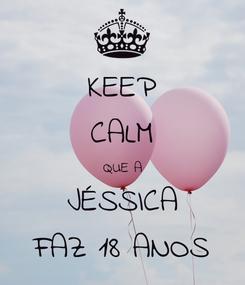 Poster: KEEP CALM QUE A JÉSSICA FAZ 18 ANOS