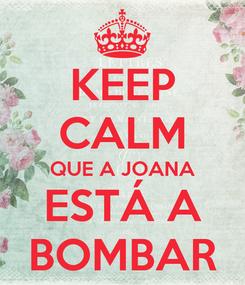 Poster: KEEP CALM QUE A JOANA ESTÁ A BOMBAR