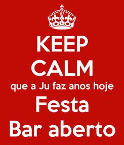 Poster: KEEP CALM que a Ju faz anos hoje Festa Bar aberto
