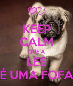 Poster: KEEP CALM QUE A LEE É UMA FOFA