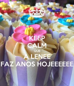 Poster: KEEP CALM QUE A LENEE FAZ ANOS HOJEEEEEE