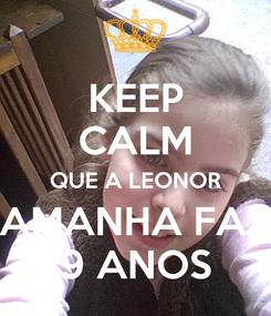 Poster: KEEP CALM QUE A LEONOR AMANHA FAZ 9 ANOS