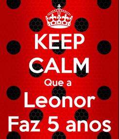Poster: KEEP CALM Que a  Leonor Faz 5 anos