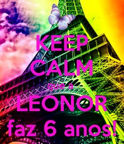 Poster: KEEP CALM que a  LEONOR faz 6 anos!