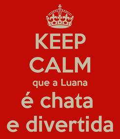 Poster: KEEP CALM que a Luana é chata  e divertida