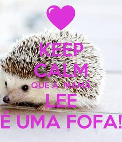 Poster: KEEP CALM QUE A  MAMÃ LEE É UMA FOFA!