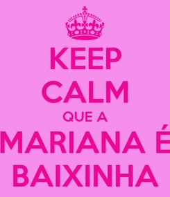 Poster: KEEP CALM QUE A MARIANA É BAIXINHA