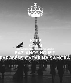 Poster: KEEP CALM QUE A MELHOR AFILHADA DO MUNDO  FAZ ANOS HOJE!!!  PARABÉNS CATARINA SAMORA