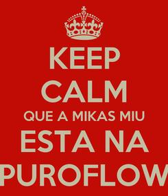 Poster: KEEP CALM QUE A MIKAS MIU ESTA NA PUROFLOW