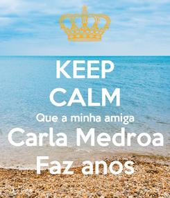 Poster: KEEP CALM Que a minha amiga Carla Medroa Faz anos