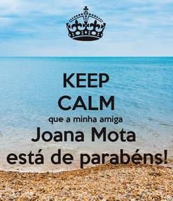 Poster: KEEP CALM que a minha amiga Joana Mota  está de parabéns!