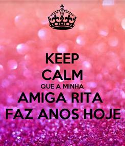 Poster: KEEP CALM QUE A MINHA AMIGA RITA  FAZ ANOS HOJE