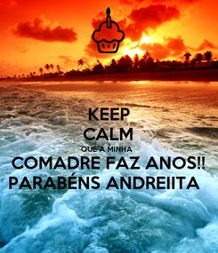 Poster: KEEP CALM QUE A MINHA  COMADRE FAZ ANOS!! PARABÉNS ANDREIITA