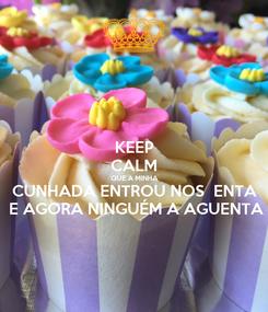 Poster: KEEP CALM  QUE A MINHA   CUNHADA ENTROU NOS  ENTA   E AGORA NINGUÉM A AGUENTA