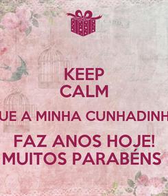 Poster: KEEP CALM QUE A MINHA CUNHADINHA FAZ ANOS HOJE! MUITOS PARABÉNS