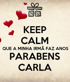Poster: KEEP CALM QUE A MINHA IRMÃ FAZ ANOS PARABENS CARLA