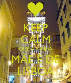 Poster: KEEP CALM QUE A MINHA MÃE É DE LISBOA