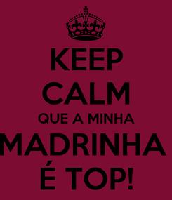 Poster: KEEP CALM QUE A MINHA MADRINHA  É TOP!