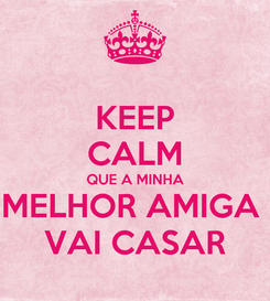 Poster: KEEP CALM QUE A MINHA MELHOR AMIGA  VAI CASAR
